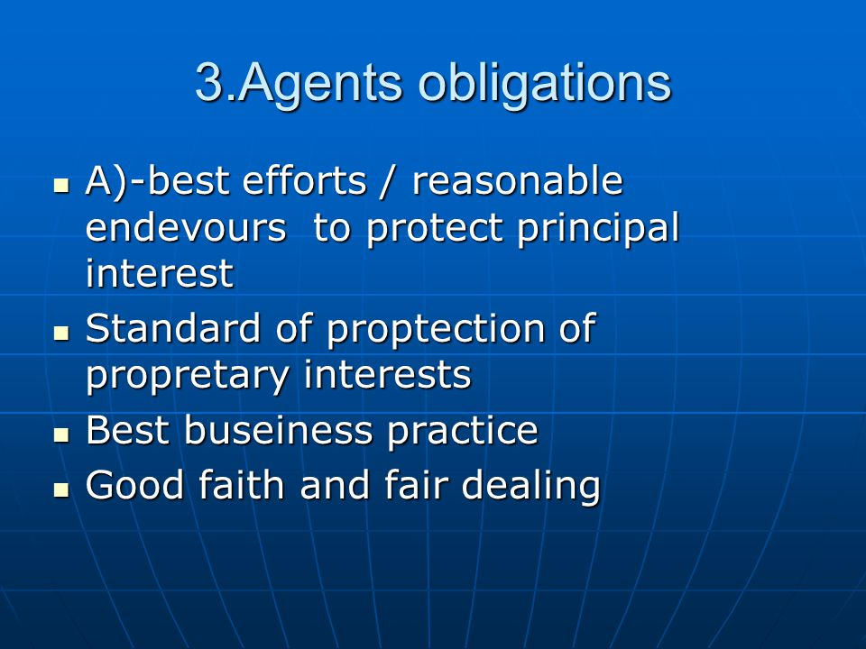 3.Agents obligations A)-best efforts / reasonable endevours to protect principal interest A)-best efforts / reasonable endevours to protect principal interest Standard of proptection of propretary interests Standard of proptection of propretary interests Best buseiness practice Best buseiness practice Good faith and fair dealing Good faith and fair dealing