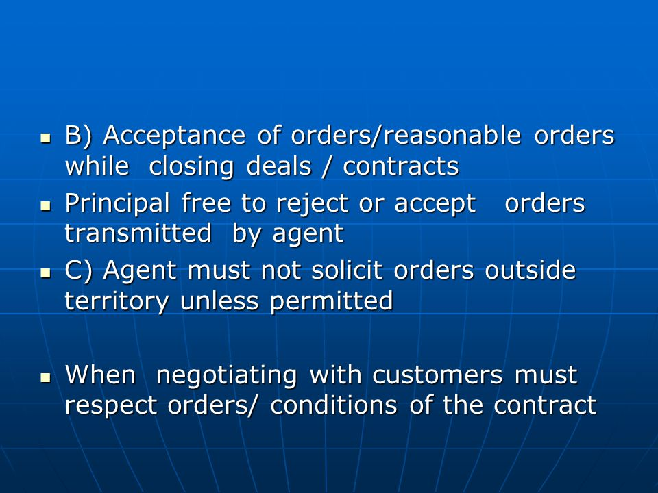 B) Acceptance of orders/reasonable orders while closing deals / contracts B) Acceptance of orders/reasonable orders while closing deals / contracts Principal free to reject or accept orders transmitted by agent Principal free to reject or accept orders transmitted by agent C) Agent must not solicit orders outside territory unless permitted C) Agent must not solicit orders outside territory unless permitted When negotiating with customers must respect orders/ conditions of the contract When negotiating with customers must respect orders/ conditions of the contract