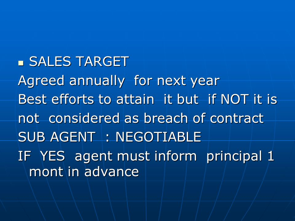 SALES TARGET SALES TARGET Agreed annually for next year Best efforts to attain it but if NOT it is not considered as breach of contract SUB AGENT : NEGOTIABLE IF YES agent must inform principal 1 mont in advance