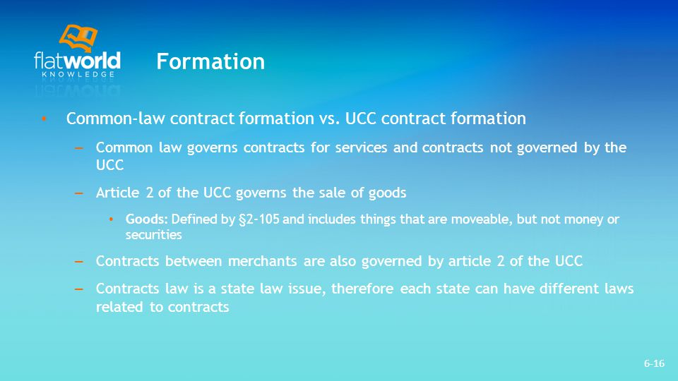 Formation Contracts between merchants do not always contain offers that include definite terms, and acceptances are not always mirror images – The UCC provides more flexibility in contract formation than exists in common- law contracts – Merchants frequently use boilerplate language in their individual purchase orders and invoices – Battle of the forms: A term that describes inconsistent elements of an agreement between merchants 6-17
