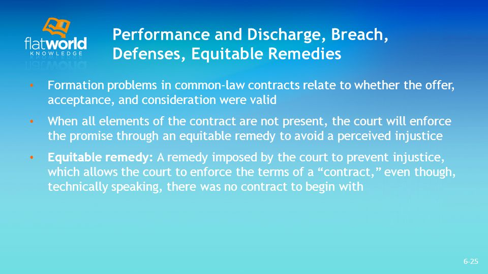 Performance and Discharge, Breach, Defenses, Equitable Remedies Quasi-contract and promissory estoppel are two types of equitable remedies that a court may impose – Quasi-contract: A type of equitable remedy that may be imposed on parties to avoid unjust enrichment to one party at the expense of the other – Promissory estoppel: A type of equitable remedy that may be imposed on parties to avoid injustice, when one party detrimentally relied on another partys promise 6-26