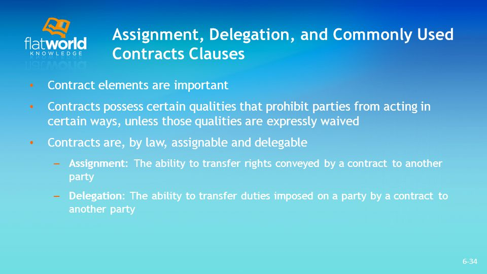 Assignment, Delegation, and Commonly Used Contracts Clauses Restriction on assignment: A clause that prohibits parties from transferring the rights conveyed by a contract to another party The way to excuse oneself from this liability is to form a three-way novation with the original party and the new party, thereby excusing the exiting party from future liability arising under the contract An exculpatory clause is an express limitation on potential or actual liability arising under the subject matter of the contract 6-35