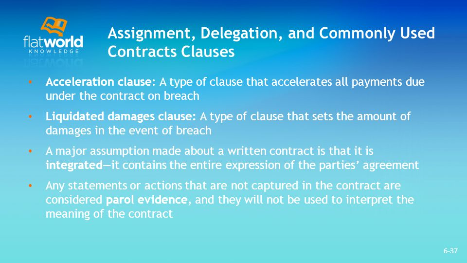 Assignment, Delegation, and Commonly Used Contracts Clauses Acceleration clause: A type of clause that accelerates all payments due under the contract
