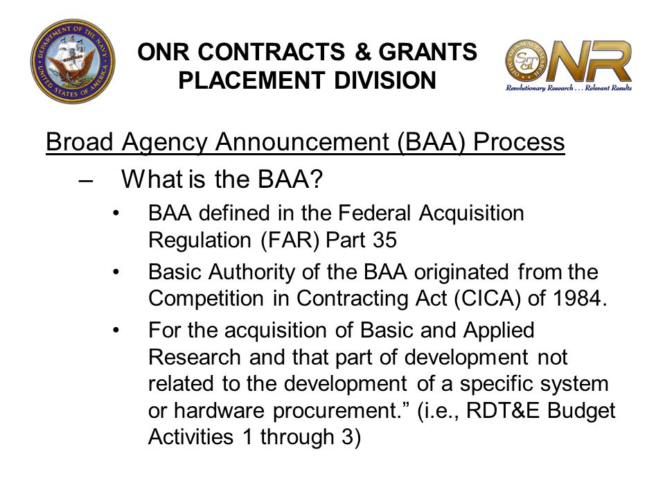 Broad Agency Announcement (BAA) Process –What is the BAA? BAA defined in the Federal Acquisition Regulation (FAR) Part 35 Basic Authority of the BAA o