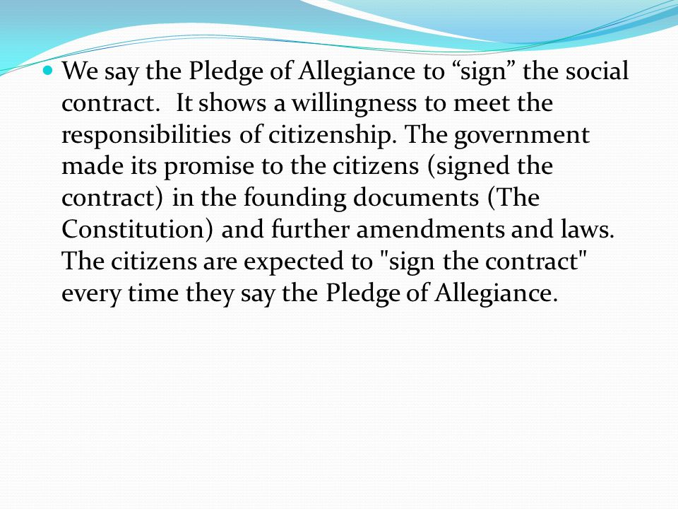 We say the Pledge of Allegiance to sign the social contract.