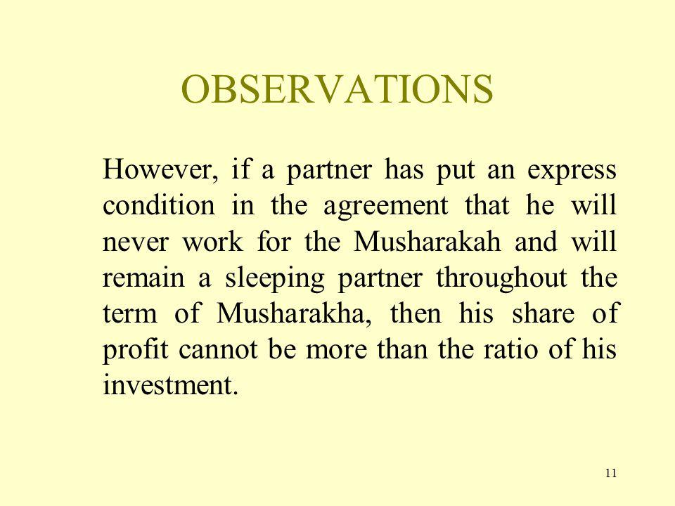 11 OBSERVATIONS However, if a partner has put an express condition in the agreement that he will never work for the Musharakah and will remain a sleeping partner throughout the term of Musharakha, then his share of profit cannot be more than the ratio of his investment.