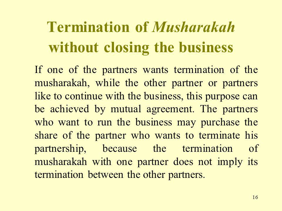 16 Termination of Musharakah without closing the business If one of the partners wants termination of the musharakah, while the other partner or partners like to continue with the business, this purpose can be achieved by mutual agreement.