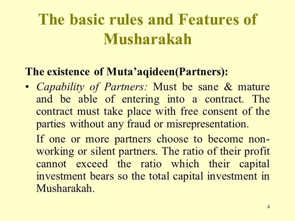 4 The basic rules and Features of Musharakah The existence of Mutaaqideen(Partners): Capability of Partners: Must be sane & mature and be able of entering into a contract.