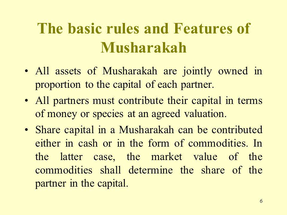 6 The basic rules and Features of Musharakah All assets of Musharakah are jointly owned in proportion to the capital of each partner.