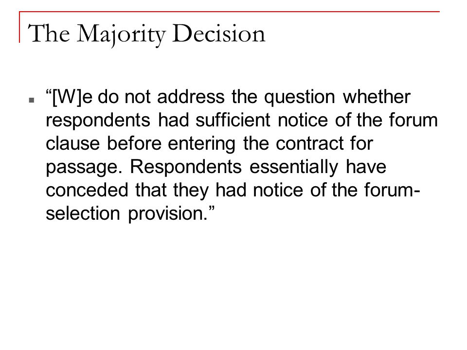 The Majority Decision [W]e do not address the question whether respondents had sufficient notice of the forum clause before entering the contract for