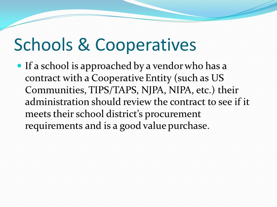 Schools & Cooperatives If a school is approached by a vendor who has a contract with a Cooperative Entity (such as US Communities, TIPS/TAPS, NJPA, NI