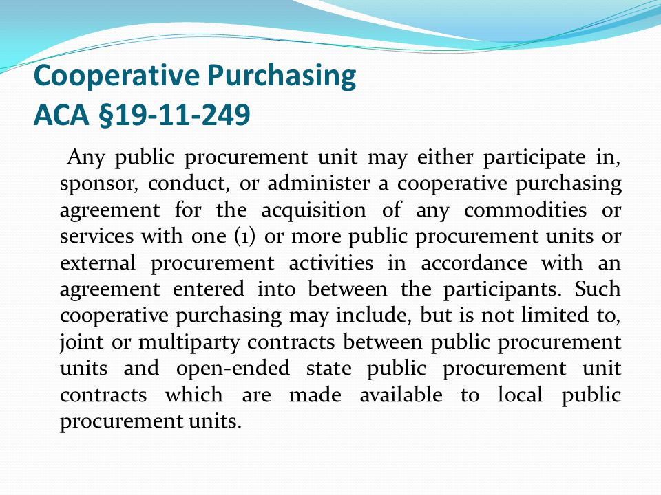 Cooperative Purchasing ACA §19-11-249 Any public procurement unit may either participate in, sponsor, conduct, or administer a cooperative purchasing