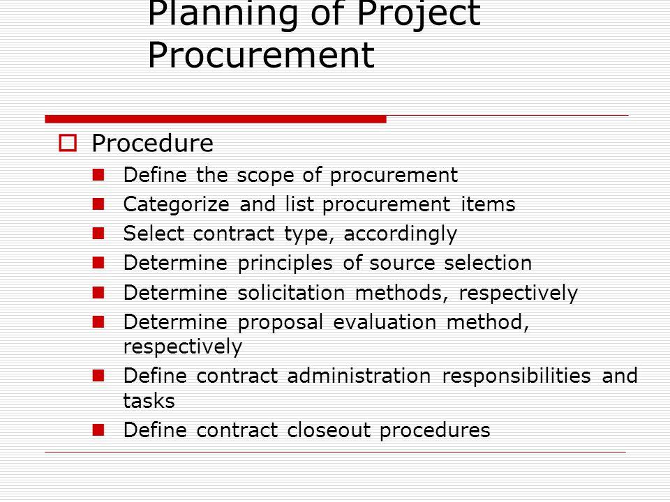 Planning of Project Procurement Procedure Define the scope of procurement Categorize and list procurement items Select contract type, accordingly Dete