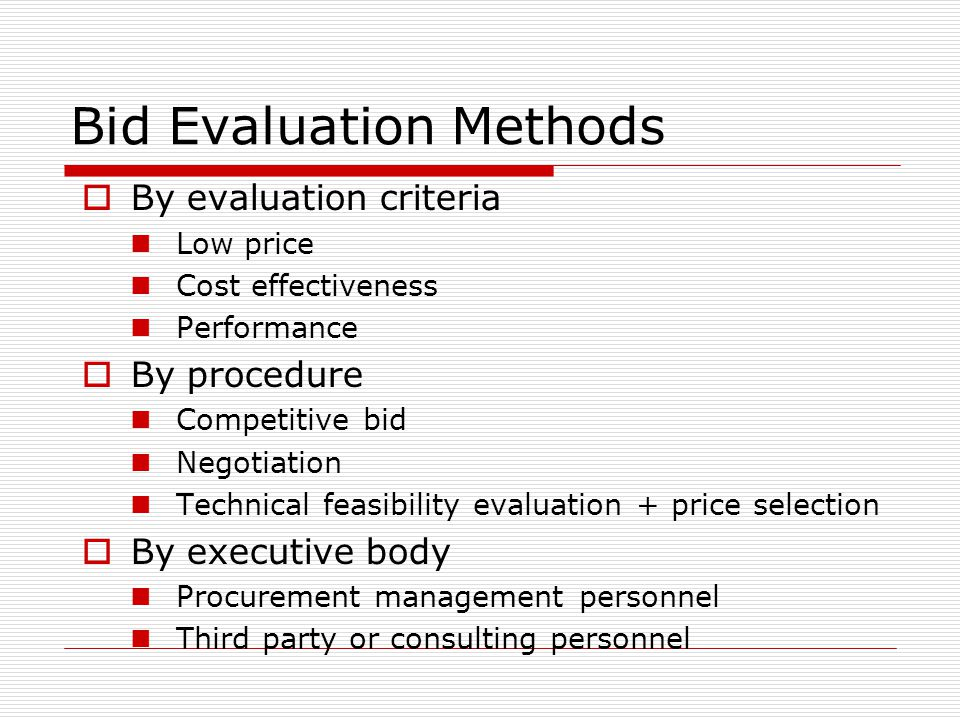 Bid Evaluation Methods By evaluation criteria Low price Cost effectiveness Performance By procedure Competitive bid Negotiation Technical feasibility
