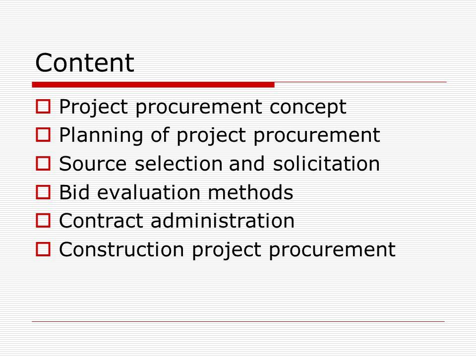 Content Project procurement concept Planning of project procurement Source selection and solicitation Bid evaluation methods Contract administration C