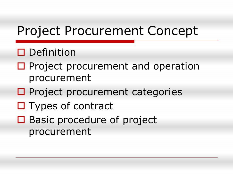 Project Procurement Concept Definition Project procurement and operation procurement Project procurement categories Types of contract Basic procedure