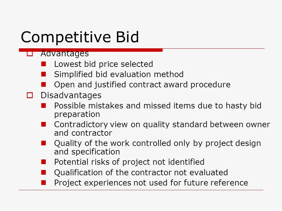 Competitive Bid Advantages Lowest bid price selected Simplified bid evaluation method Open and justified contract award procedure Disadvantages Possib