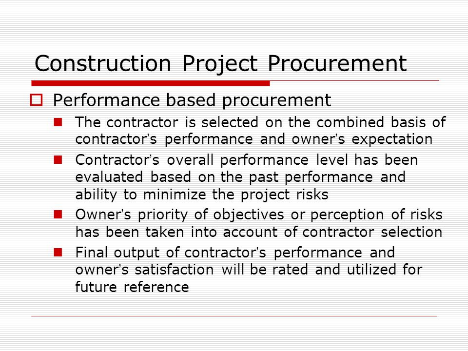 Construction Project Procurement Performance based procurement The contractor is selected on the combined basis of contractor s performance and owner