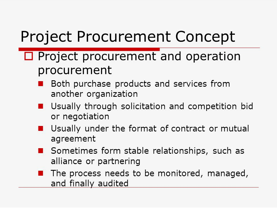 Project Procurement Concept Project procurement and operation procurement Both purchase products and services from another organization Usually throug