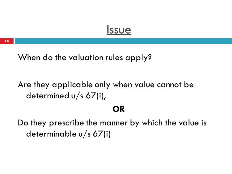 Issue When do the valuation rules apply? Are they applicable only when value cannot be determined u/s 67(i), OR Do they prescribe the manner by which