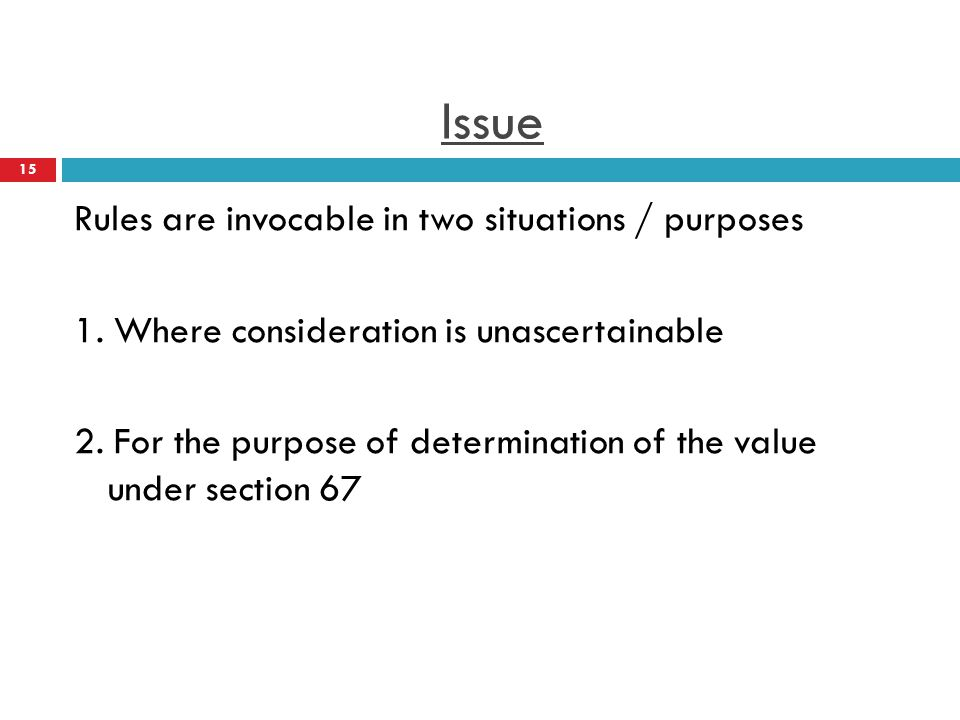 Issue Rules are invocable in two situations / purposes 1. Where consideration is unascertainable 2. For the purpose of determination of the value unde
