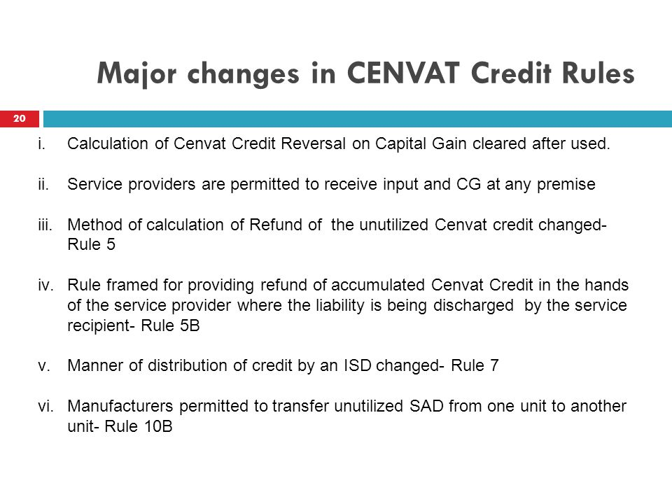 Major changes in CENVAT Credit Rules 20 i.Calculation of Cenvat Credit Reversal on Capital Gain cleared after used. ii.Service providers are permitted