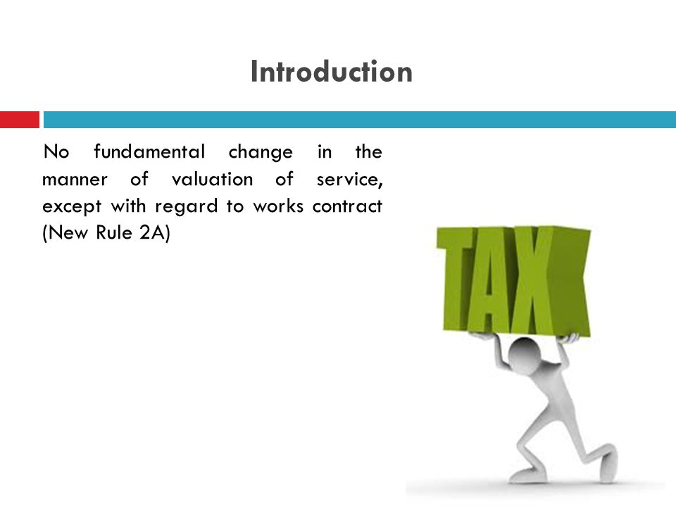 Introduction No fundamental change in the manner of valuation of service, except with regard to works contract (New Rule 2A)