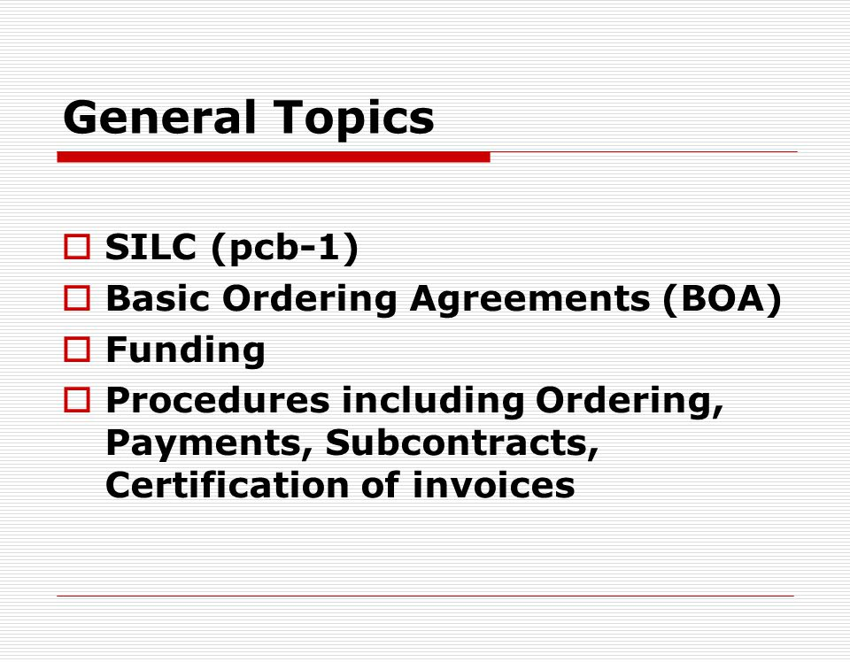 General Topics SILC (pcb-1) Basic Ordering Agreements (BOA) Funding Procedures including Ordering, Payments, Subcontracts, Certification of invoices