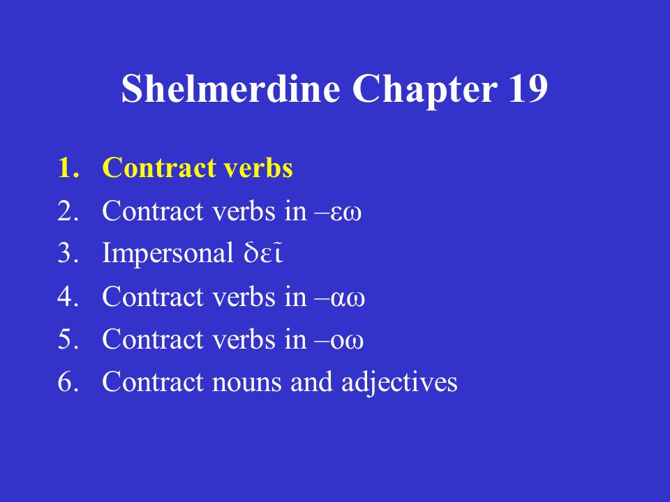 Shelmerdine Chapter 19 1.Contract verbs 2.Contract verbs in –εω 3.Impersonal δε 4.Contract verbs in –αω 5.Contract verbs in –οω 6.Contract nouns and adjectives