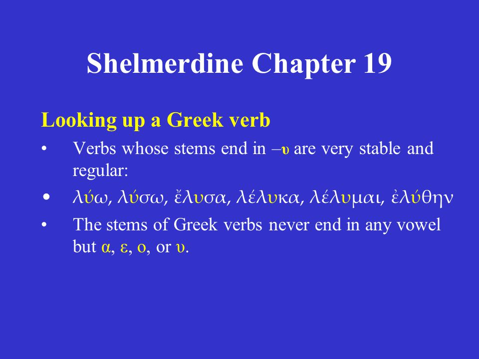 Shelmerdine Chapter 19 Looking up a Greek verb Contract verbs normally lengthen their vowel in the other principal parts: –φιλω, φιλσω, φλησα, πεφληκα, πεφλημαι, φιλθν –τιμω, τιμσω, τμησα, τετμηκα, τετμημαι, τιμθν –δηλω, δηλσω, δλωσα, δεδλωκα, δεδλωμαι, δηλθν