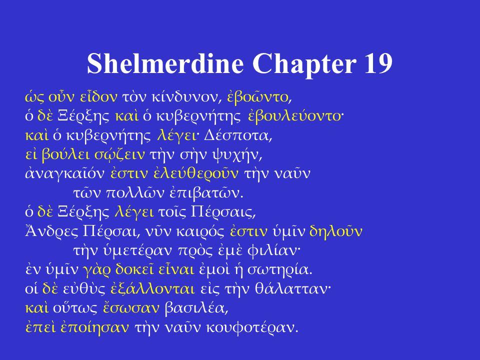 Shelmerdine Chapter 19 ς ον εδον τν κίνδυνον βοντο, δ Ξρξης κα κυβερντης βουλεοντο· κα κυβερντης λγει· Δσποτα, ε βολει σζειν τν σν ψυχν, ναγκαν στιν λεύθερον τν ναν τν πολλν πιβατν.