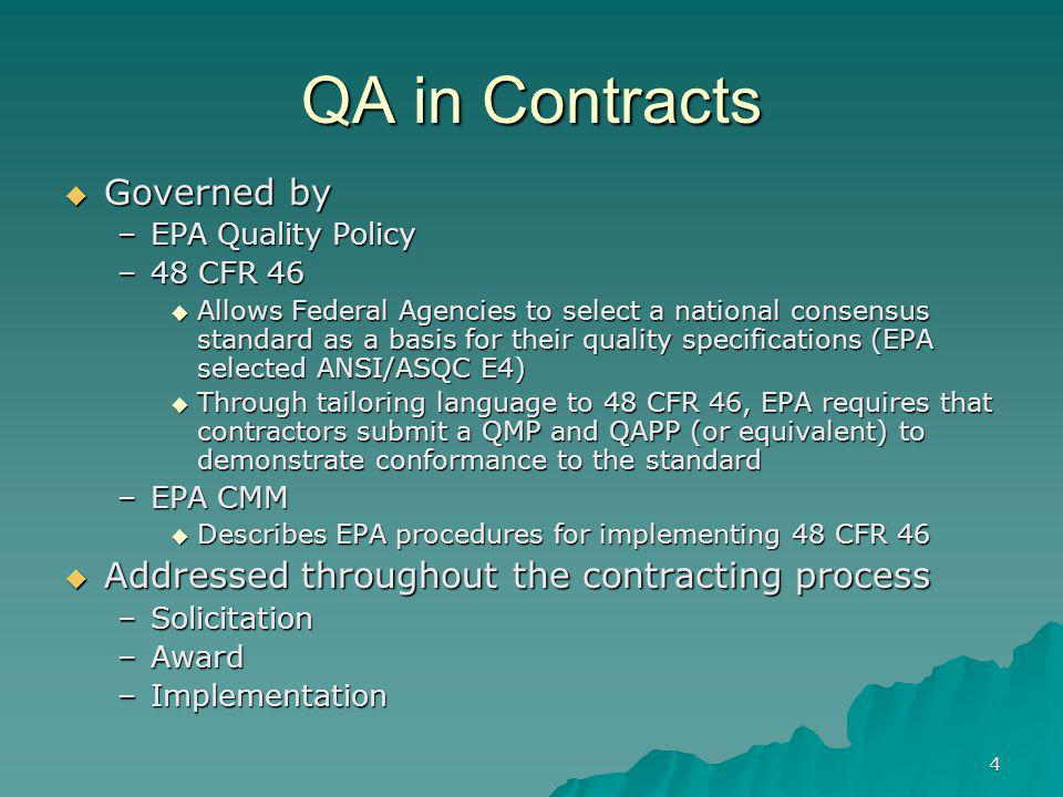 4 QA in Contracts Governed by Governed by –EPA Quality Policy –48 CFR 46 Allows Federal Agencies to select a national consensus standard as a basis fo