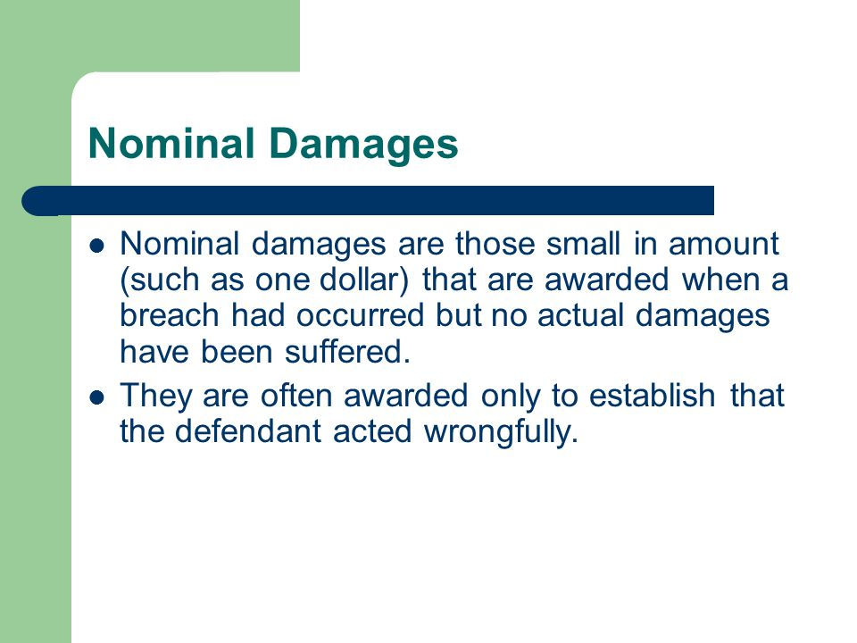 Nominal Damages Nominal damages are those small in amount (such as one dollar) that are awarded when a breach had occurred but no actual damages have