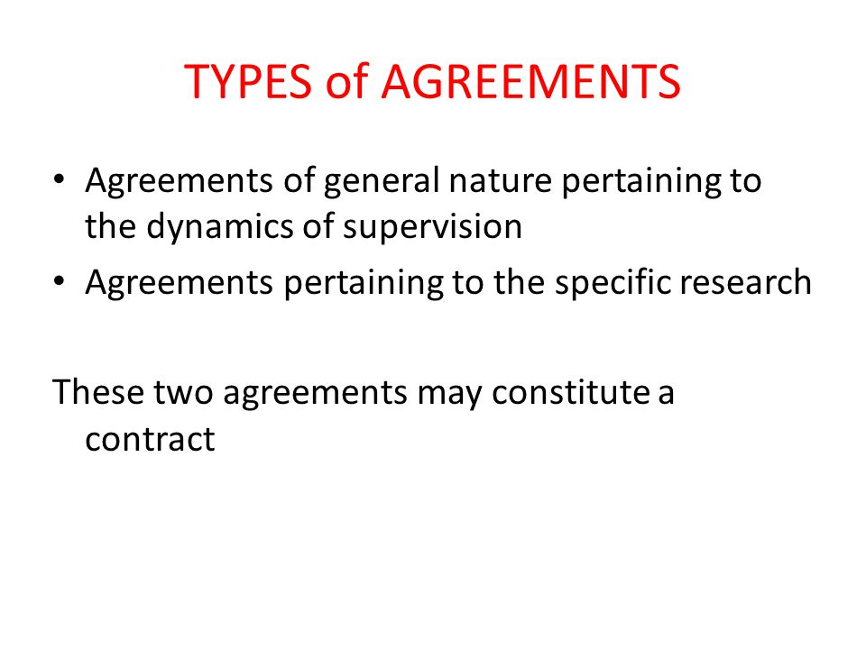 TYPES of AGREEMENTS Agreements of general nature pertaining to the dynamics of supervision Agreements pertaining to the specific research These two ag