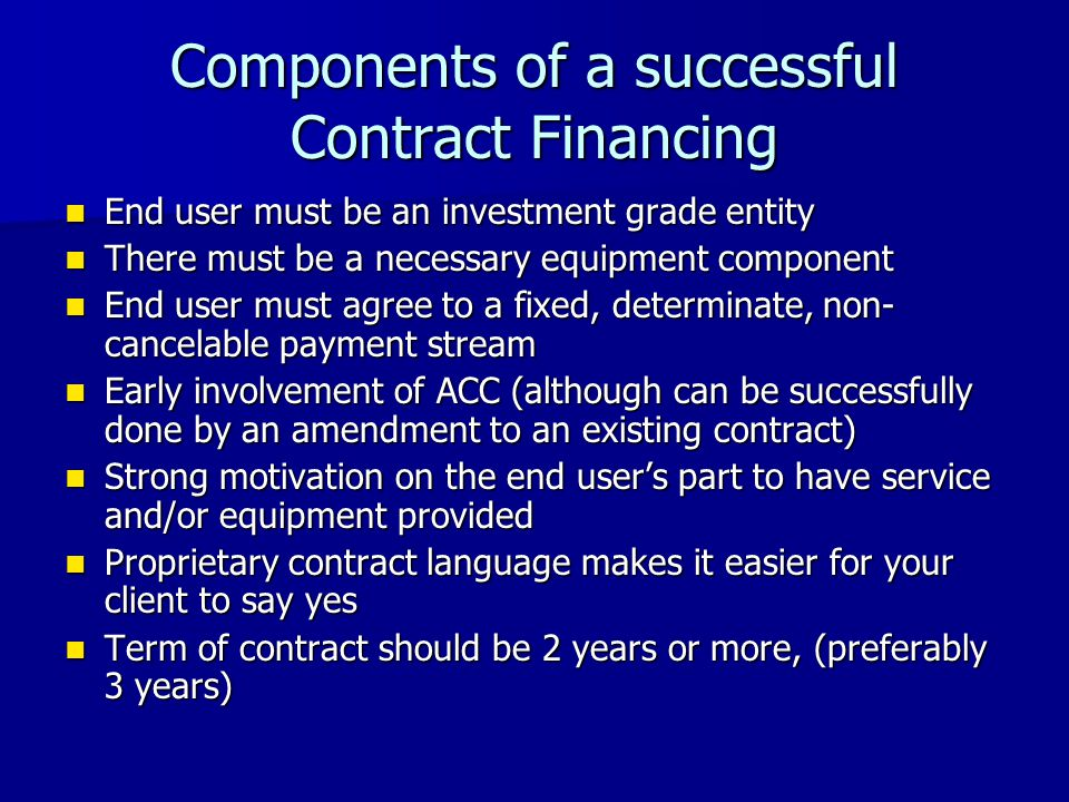 Components of a successful Contract Financing End user must be an investment grade entity End user must be an investment grade entity There must be a necessary equipment component There must be a necessary equipment component End user must agree to a fixed, determinate, non- cancelable payment stream End user must agree to a fixed, determinate, non- cancelable payment stream Early involvement of ACC (although can be successfully done by an amendment to an existing contract) Early involvement of ACC (although can be successfully done by an amendment to an existing contract) Strong motivation on the end users part to have service and/or equipment provided Strong motivation on the end users part to have service and/or equipment provided Proprietary contract language makes it easier for your client to say yes Proprietary contract language makes it easier for your client to say yes Term of contract should be 2 years or more, (preferably 3 years) Term of contract should be 2 years or more, (preferably 3 years)