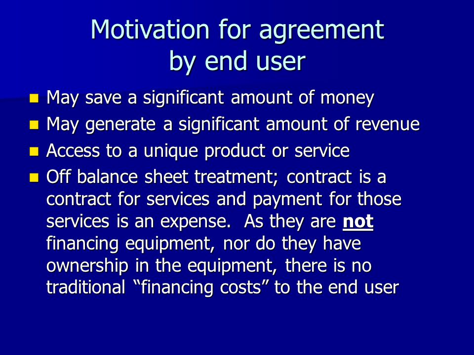 Motivation for agreement by end user May save a significant amount of money May save a significant amount of money May generate a significant amount of revenue May generate a significant amount of revenue Access to a unique product or service Access to a unique product or service Off balance sheet treatment; contract is a contract for services and payment for those services is an expense.