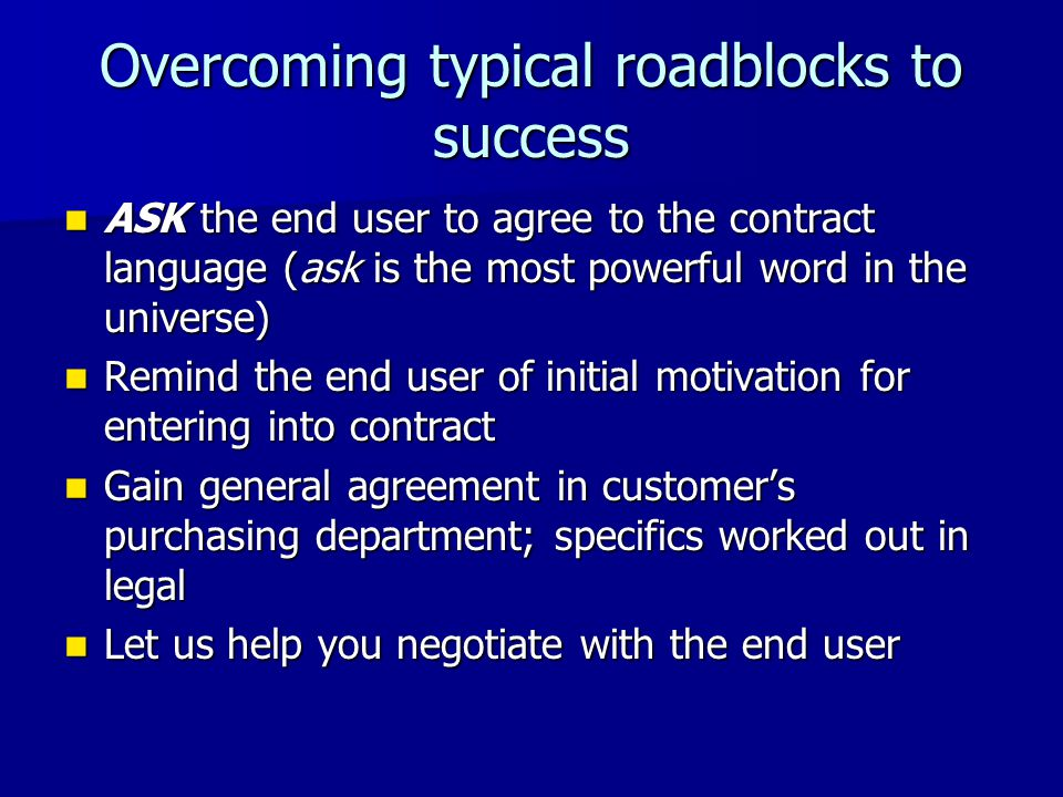 Overcoming typical roadblocks to success ASK the end user to agree to the contract language (ask is the most powerful word in the universe) ASK the end user to agree to the contract language (ask is the most powerful word in the universe) Remind the end user of initial motivation for entering into contract Remind the end user of initial motivation for entering into contract Gain general agreement in customers purchasing department; specifics worked out in legal Gain general agreement in customers purchasing department; specifics worked out in legal Let us help you negotiate with the end user Let us help you negotiate with the end user