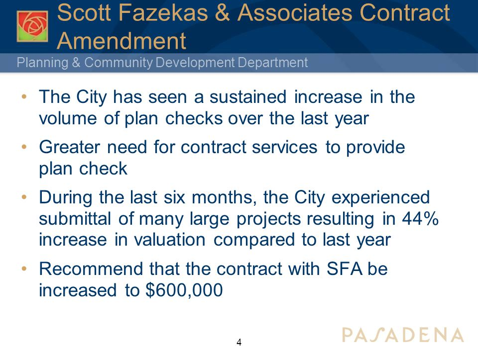 Planning & Community Development Department 4 Scott Fazekas & Associates Contract Amendment The City has seen a sustained increase in the volume of plan checks over the last year Greater need for contract services to provide plan check During the last six months, the City experienced submittal of many large projects resulting in 44% increase in valuation compared to last year Recommend that the contract with SFA be increased to $600,000