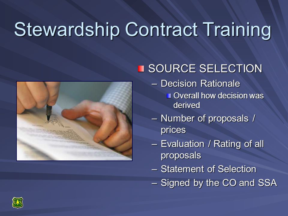 Stewardship Contract Training SOURCE SELECTION –Decision Rationale Overall how decision was derived –Number of proposals / prices –Evaluation / Rating of all proposals –Statement of Selection –Signed by the CO and SSA