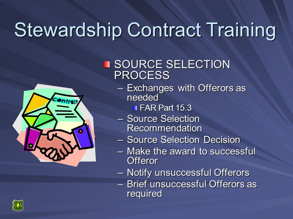Stewardship Contract Training SOURCE SELECTION PROCESS –Exchanges with Offerors as needed FAR Part 15.3 –Source Selection Recommendation –Source Selection Decision –Make the award to successful Offeror –Notify unsuccessful Offerors –Brief unsuccessful Offerors as required