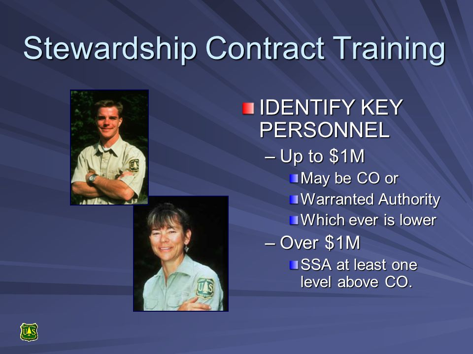 Stewardship Contract Training IDENTIFY KEY PERSONNEL –Up to $1M May be CO or Warranted Authority Which ever is lower –Over $1M SSA at least one level above CO.