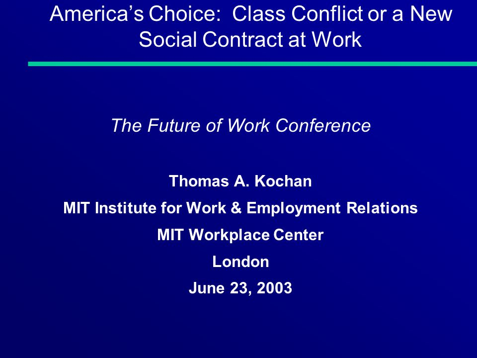 Americas Choice: Class Conflict or a New Social Contract at Work The Future of Work Conference Thomas A. Kochan MIT Institute for Work & Employment Re