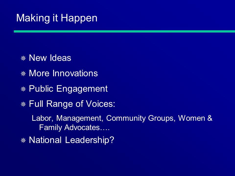 Making it Happen ¯ New Ideas ¯ More Innovations ¯ Public Engagement ¯ Full Range of Voices: Labor, Management, Community Groups, Women & Family Advoca