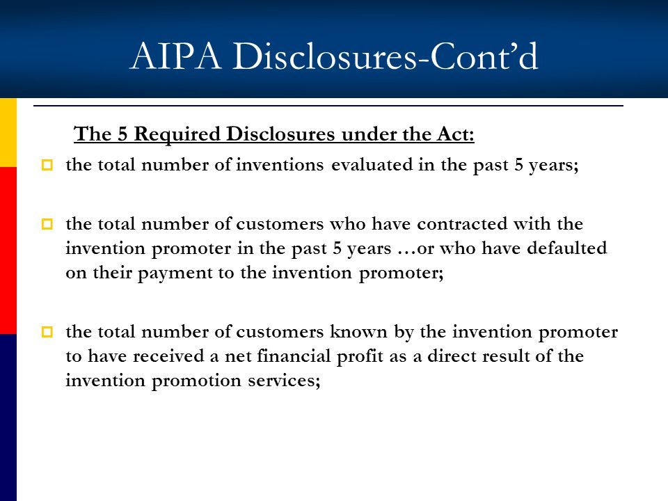 AIPA Disclosures-Contd The 5 Required Disclosures under the Act: the total number of inventions evaluated in the past 5 years; the total number of customers who have contracted with the invention promoter in the past 5 years …or who have defaulted on their payment to the invention promoter; the total number of customers known by the invention promoter to have received a net financial profit as a direct result of the invention promotion services;