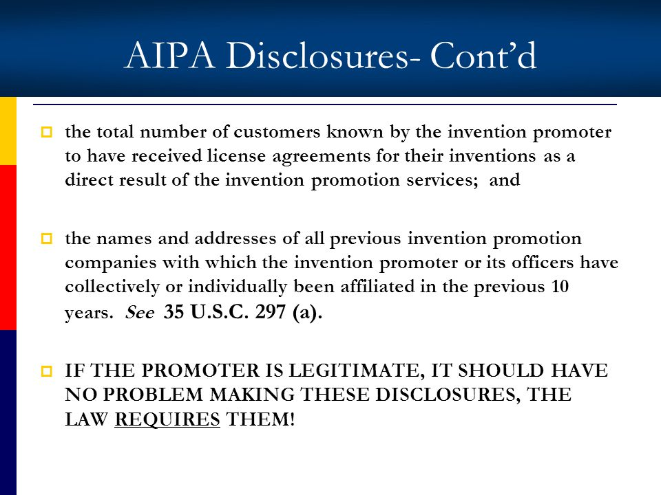 AIPA Disclosures- Contd the total number of customers known by the invention promoter to have received license agreements for their inventions as a direct result of the invention promotion services; and the names and addresses of all previous invention promotion companies with which the invention promoter or its officers have collectively or individually been affiliated in the previous 10 years.