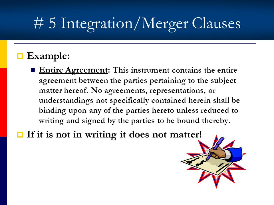 # 5 Integration/Merger Clauses Example: Entire Agreement: This instrument contains the entire agreement between the parties pertaining to the subject matter hereof.