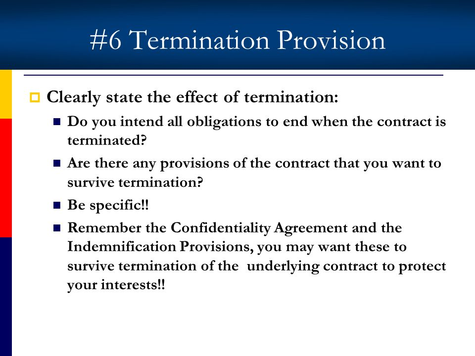 #6 Termination Provision Clearly state the effect of termination: Do you intend all obligations to end when the contract is terminated.