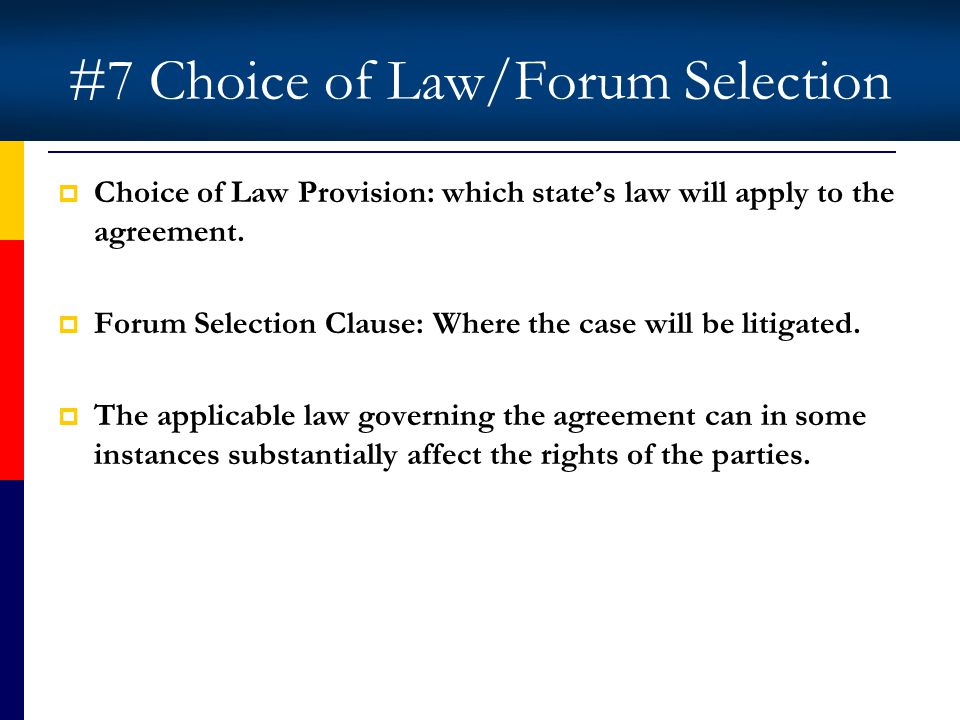 #7 Choice of Law/Forum Selection Choice of Law Provision: which states law will apply to the agreement.