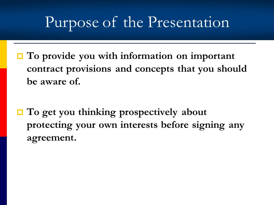 Purpose of the Presentation To provide you with information on important contract provisions and concepts that you should be aware of.