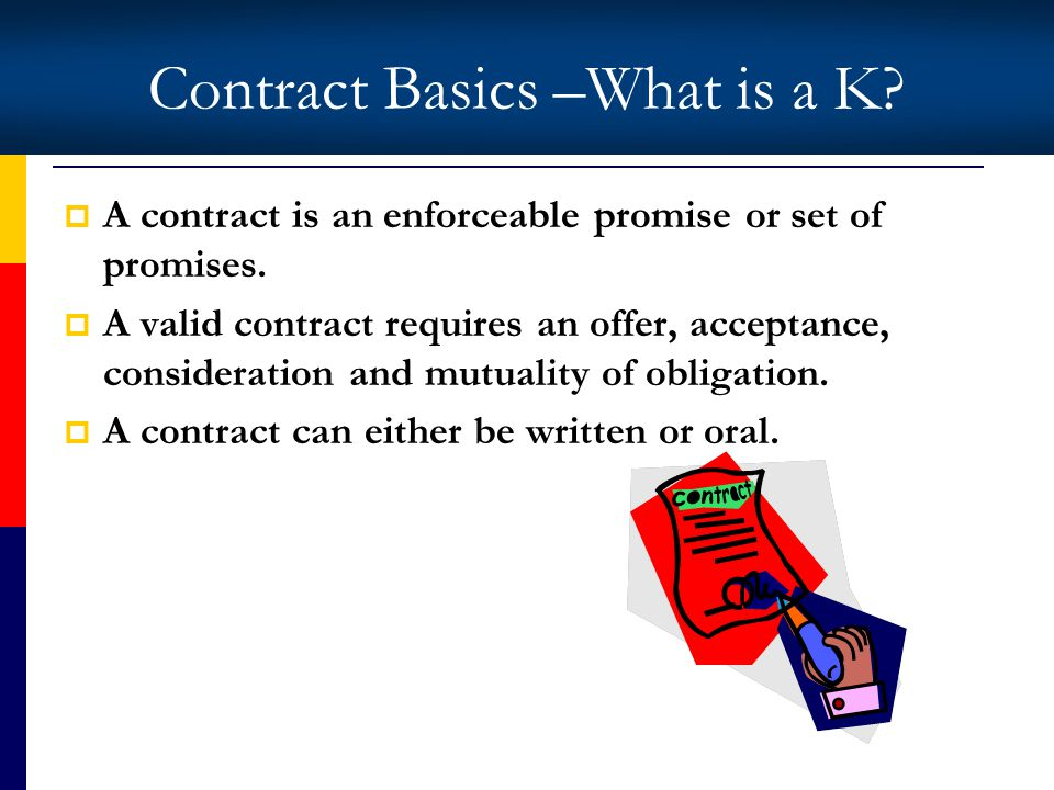 Contract Basics –What is a K. A contract is an enforceable promise or set of promises.